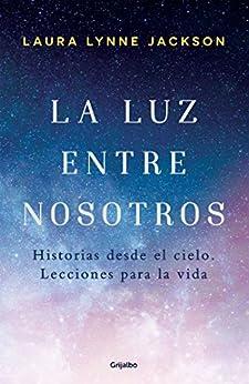 La luz entre nosotros: Historias desde el cielo. Lecciones para la vida (Spanish Edition) by [Laura Lynne Jackson]