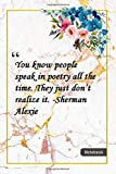 You know, people speak in poetry all the time. They just don't realize it. -Sherman Alexie: Notebook with Unique Golden Marble Touch| poetry quotes | Journal & Notebook | 120 Pages  6'x9'