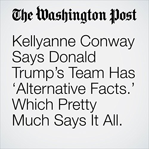 Kellyanne Conway Says Donald Trump's Team Has 'Alternative Facts.' Which Pretty Much Says It All. copertina
