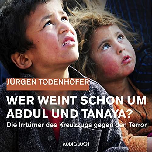 Wer weint schon um Abdul und Tanaya? Die Irrtümer des Kreuzzugs gegen den Terror cover art
