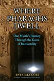 Where Pharaohs Dwell: One Mystic's Journey Through the Gates of Immortality - Patricia Cori