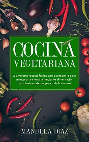 Cocina Vegetariana: Las mejores recetas faciles para aprender la dieta vegetariana y vegana mediante alimentación consciente y sabores para toda la semana.