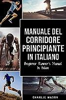 Manuale del corridore principiante In italiano/ Beginner Runner's Manual In Italian: Una Guida Completa Per iniziare come Corridore o Jogger