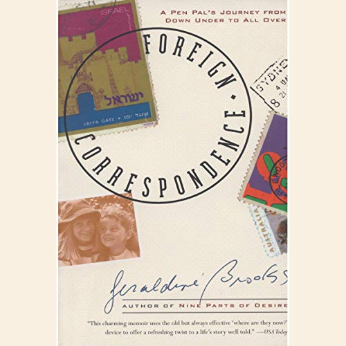 Foreign Correspondence     A Pen Pal's Journey from Down Under to All Over              By:                                                                                                                                 Geraldine Brooks                               Narrated by:                                                                                                                                 Geraldine Brooks                      Length: 7 hrs and 20 mins     1 rating     Overall 5.0