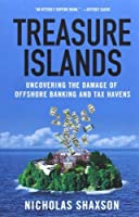 Treasure Islands: Uncovering the Damage of Offshore Banking and Tax Havens by Nicholas Shaxson(2012-09-04)
