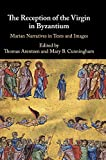 The Reception of the Virgin in Byzantium: Marian Narratives in Texts and Images - Thomas Arentzen