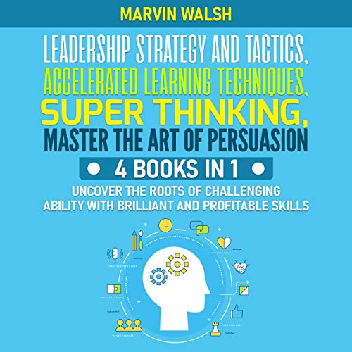 Leadership Strategy and Tactics, Accelerated Learning Techniques, Super Thinking, Master the Art of Persuasion: Uncover the Roots of Challenging Ability with Brilliant and Profitable Skills