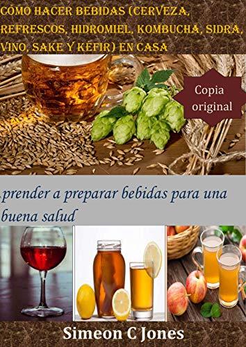 Cómo hacer bebidas (cerveza, refrescos, hidromiel, kombucha, sidra, vino, sake y kéfir) en casa: Aprender a preparar bebidas para una buena salud