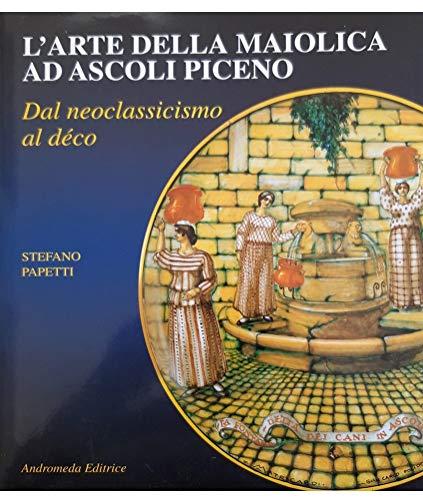 L'arte della maiolica ad Ascoli dal neoclassicismo al déco (Arte ceramica)