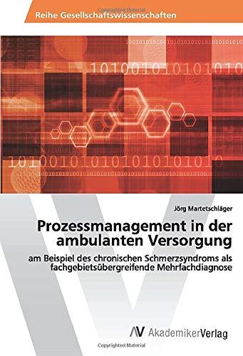 Prozessmanagement in der ambulanten Versorgung: am Beispiel des chronischen Schmerzsyndroms als fachgebietsübergreifende Mehrfachdiagnose