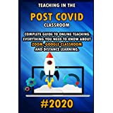 Teaching in the Post Covid Classroom: 2020 Complete Guide to Online Teaching. Everything You Need to Know about Zoom , Google Classroom and Distance Learning.