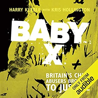 Baby X     Britain's Child Abusers Brought to Justice              By:                                                                                                                                 Harry Keeble,                                                                                        Kris Hollington                               Narrated by:                                                                                                                                 Damian Lynch                      Length: 8 hrs and 21 mins     137 ratings     Overall 4.5