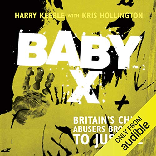 Baby X     Britain's Child Abusers Brought to Justice              By:                                                                                                                                 Harry Keeble,                                                                                        Kris Hollington                               Narrated by:                                                                                                                                 Damian Lynch                      Length: 8 hrs and 21 mins     30 ratings     Overall 4.4