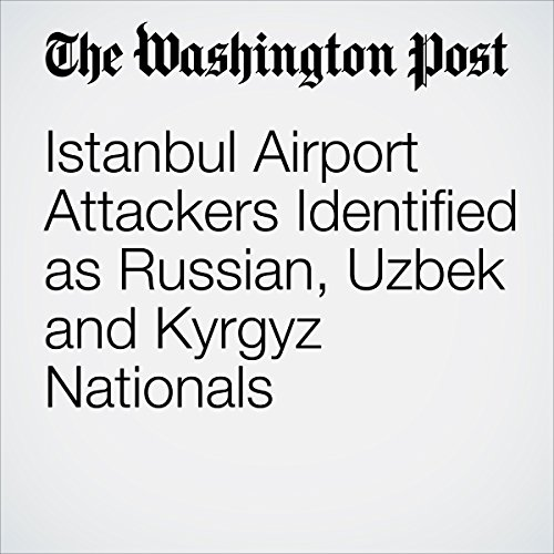 Istanbul Airport Attackers Identified as Russian, Uzbek and Kyrgyz Nationals cover art