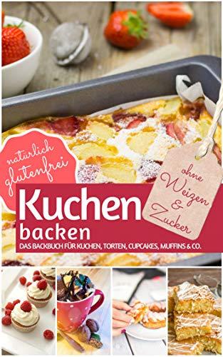 Kuchen backen ohne Weizen und Zucker: Das Backbuch für Kuchen, Torten, Cupcakes, Muffins & Co. - natürlich glutenfrei (REZEPTBUCH BACKEN OHNE ZUCKER 7)