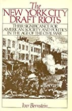 The New York City Draft Riots: Their Significance for American Society and Politics in the Age of Civil War by Iver Bernstein (1989-12-01)