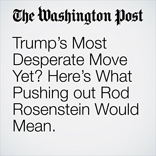 Trump's Most Desperate Move Yet? Here's What Pushing out Rod Rosenstein Would Mean. copertina