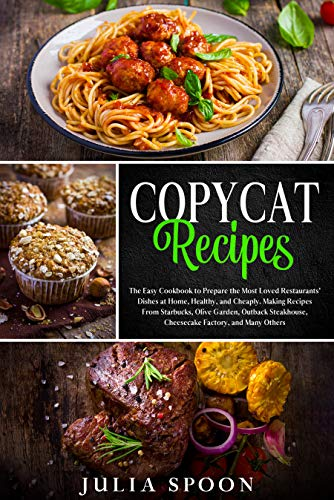 Copycat Recipes: The Easy Cookbook to Prepare the Most Loved Restaurants' Dishes at Home, Healthy, and Cheaply. Making Recipes From Starbucks, Olive Garden, Outback Steakhouse, and Many Others.