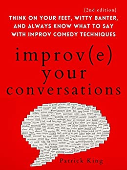 Improve Your Conversations: Think on Your Feet, Witty Banter, and Always Know What to Say with Improv Comedy Techniques (2nd Edition) (How to be More Likable and Charismatic Book 12) by [Patrick King]