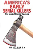 America's Early Serial Killers:: Five Cases of Frontier Madness (Murder, Scandals and Mayhem) (Volume 4)