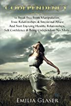Codependency: 12 Steps to Break Free From Manipulation & Emotional Abuse And Start Enjoying Healthy Relationships & Self Confidence (Mind Control, Enabling, Emotional Health & Happiness)