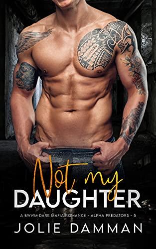 Not my Daughter: A BWWM Dark Mafia Romance (Alpha Predators Book 5)...