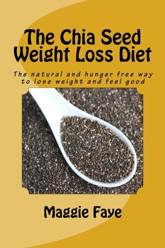 The Chia Seed Weight Loss Diet: The natural and hunger free way to lose weight and feel good