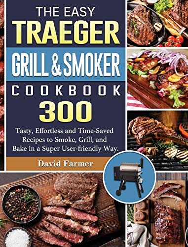 The Easy Traeger Grill & Smoker Cookbook: 300 Tasty, Effortless and Time-Saved Recipes to Smoke, Grill, and Bake in a Super User-friendly Way.