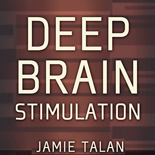 Deep Brain Stimulation: A New Treatment Shows Promise in the Most Difficult Cases audiobook cover art
