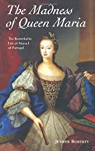 The Madness of Queen Maria: The Remarkable Life of Maria I of Portugal