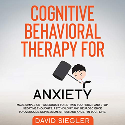 Cognitive Behavioral Therapy for Anxiety: Made Simple CBT Workbook to Retrain Your Brain and Stop Negative Thoughts. Psychology and Neuroscience to Overcome Depression, Stress, and Anger in Your Life  By  cover art