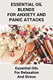 Essential Oil Blends For Anxiety And Panic Attacks: Essential Oils For Relaxation And Stress: Essential Oils For Headaches