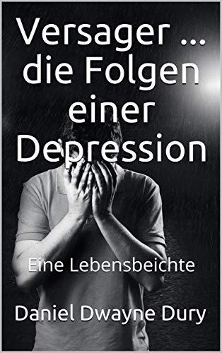 Versager ... die Folgen einer Depression: Eine Lebensbeichte
