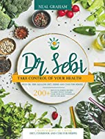 Dr. Sebi: Take Control of Your Health with Dr. Sebi Alkaline Diet, Herbs and Cure for Herpes. 200+ Mouth Watering Recipes to Effectively Cleanse Your Liver and Naturally Detox the Body. 3 Manuscripts in 1 Book