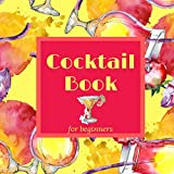 Cocktail Book for Beginners: Cocktail Recipe Book with Mixed Drinks Recipes for Home Bartender