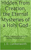 Hidden from Creation, the Eternal Mysteries of a Holy God: a biblical, theological framework for solving the...