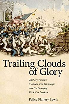 Trailing Clouds of Glory  Zachary Taylor s Mexican War Campaign and His Emerging Civil War Leaders