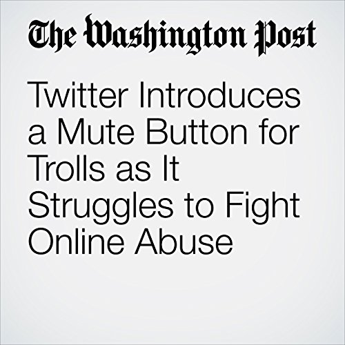 Twitter Introduces a Mute Button for Trolls as It Struggles to Fight Online Abuse  audiobook cover art