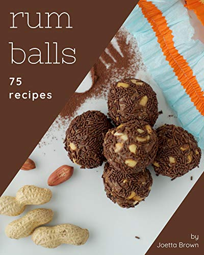 75 Rum Balls Recipes: From The Rum Balls Cookbook To The Table (English Edition)