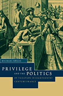 Privilege and the Politics of Taxation in Eighteenth-Century France: Liberte, Egalite, Fiscalite by Professor Michael Kwas...