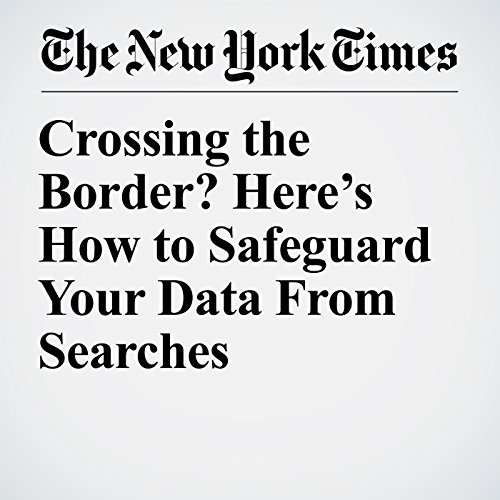 Crossing the Border? Here's How to Safeguard Your Data From Searches copertina