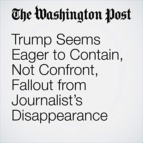Trump Seems Eager to Contain, Not Confront, Fallout from Journalist's Disappearance copertina
