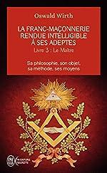 La franc-maçonnerie rendue intelligible à ses adeptes (Tome 3-Le maître) - Sa philosophie, son objet, sa méthode, ses moyens d'Oswald Wirth