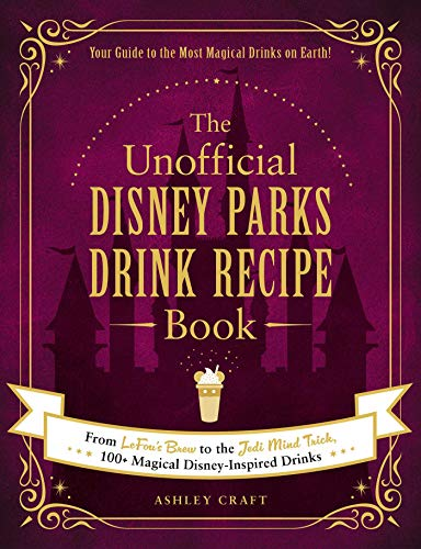 The Unofficial Disney Parks Drink Recipe Book: From LeFou's Brew to the Jedi Mind Trick, 100+ Magical Disney-Inspired Drinks (Unofficial Cookbook)