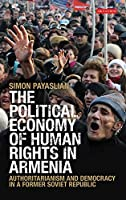 The Political Economy of Human Rights in Armenia: Authoritarianism and Democracy in a Former Soviet Republic (International Library of Historical Studies)