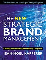 The New Strategic Brand Management: Creating And Sustaining Brand Equity Long Term