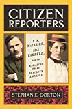Citizen Reporters: S.S. McClure, Ida Tarbell, and the Magazine That That Rewrote America