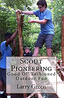 Scout Pioneering: Good Ol' Fashioned Outdoor Fun by [Larry Green]