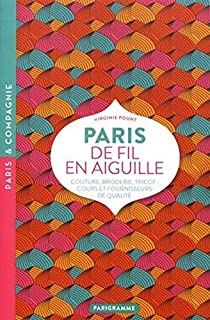 Paris de fil en aiguille : Couture, broderie, tricot : cours et fournisseurs de qualite [ Paris from one thread to another: Sewing, embroidery, ... and quality suppliers ] (French Edition)