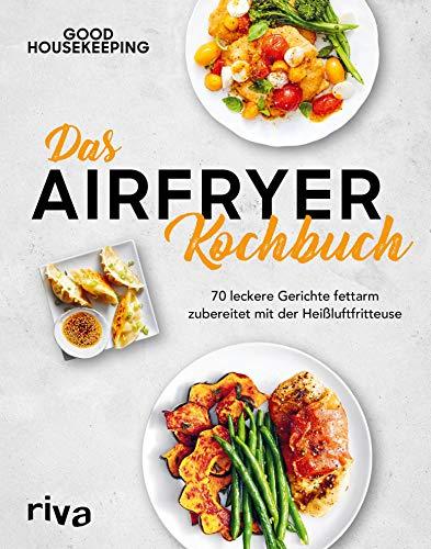 Das Airfryer-Kochbuch: 70 leckere Gerichte fettarm zubereitet mit der Heißluftfritteuse